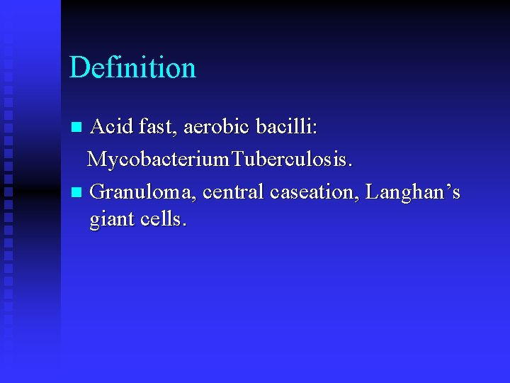 Definition Acid fast, aerobic bacilli: Mycobacterium. Tuberculosis. n Granuloma, central caseation, Langhan's giant cells.