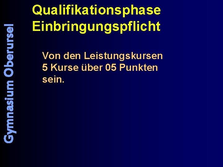Gymnasium Oberursel Qualifikationsphase Einbringungspflicht Von den Leistungskursen 5 Kurse über 05 Punkten sein.