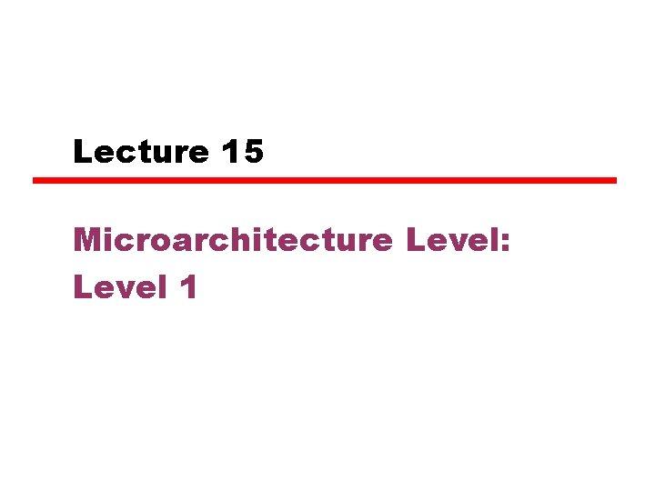 Lecture 15 Microarchitecture Level: Level 1