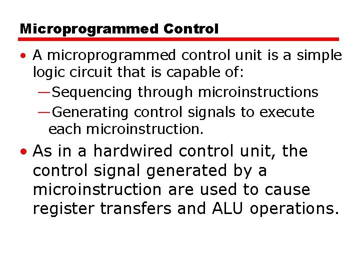 Microprogrammed Control • A microprogrammed control unit is a simple logic circuit that is