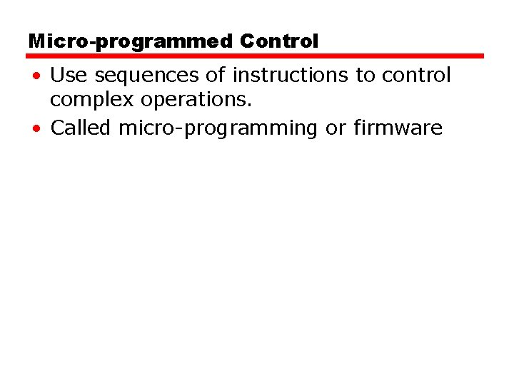 Micro-programmed Control • Use sequences of instructions to control complex operations. • Called micro-programming