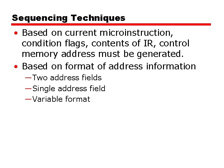 Sequencing Techniques • Based on current microinstruction, condition flags, contents of IR, control memory