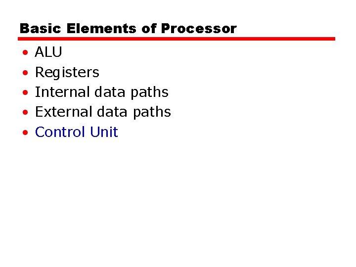 Basic Elements of Processor • • • ALU Registers Internal data paths External data