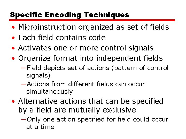Specific Encoding Techniques • • Microinstruction organized as set of fields Each field contains