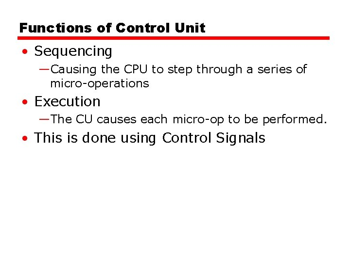 Functions of Control Unit • Sequencing —Causing the CPU to step through a series