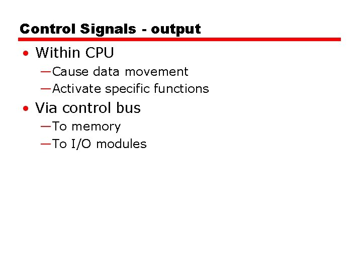 Control Signals - output • Within CPU —Cause data movement —Activate specific functions •