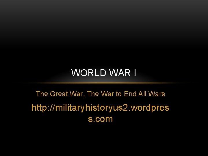 WORLD WAR I The Great War, The War to End All Wars http: //militaryhistoryus