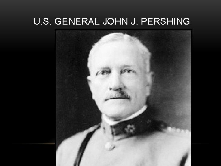 U. S. GENERAL JOHN J. PERSHING