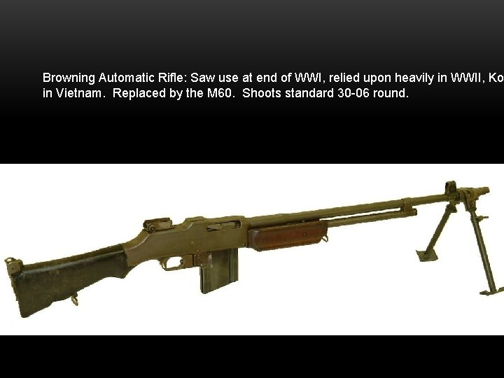 Browning Automatic Rifle: Saw use at end of WWI, relied upon heavily in WWII,