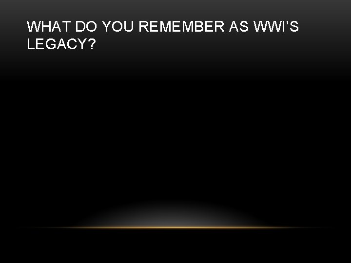WHAT DO YOU REMEMBER AS WWI'S LEGACY?