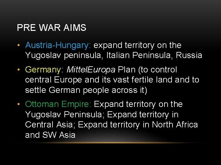 PRE WAR AIMS • Austria-Hungary: expand territory on the Yugoslav peninsula, Italian Peninsula, Russia