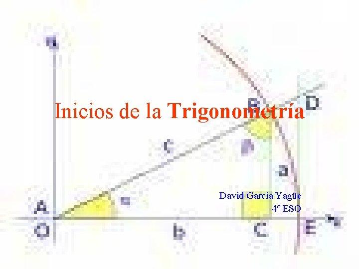 Inicios de la Trigonometría David García Yagüe 4º ESO