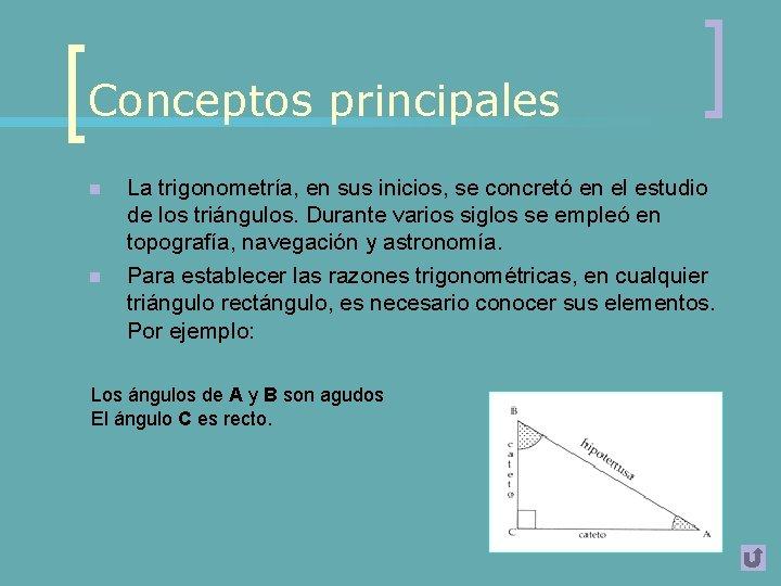 Conceptos principales n n La trigonometría, en sus inicios, se concretó en el estudio