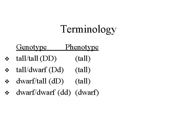 Terminology v v Genotype Phenotype tall/tall (DD) (tall) tall/dwarf (Dd) (tall) dwarf/tall (d. D)