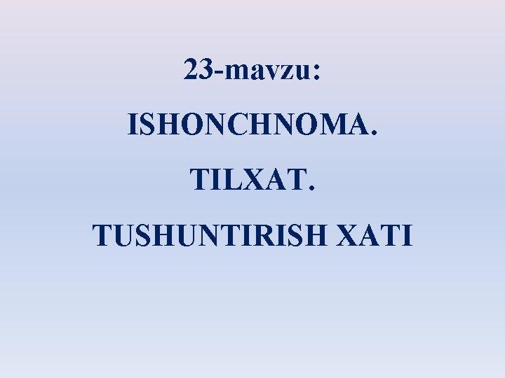 23 -mavzu: ISHONCHNOMA. TILXAT. TUSHUNTIRISH XATI