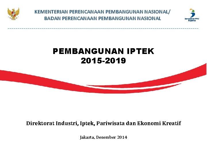 KEMENTERIAN PERENCANAAN PEMBANGUNAN NASIONAL/ BADAN PERENCANAAN PEMBANGUNAN NASIONAL PEMBANGUNAN IPTEK 2015 -2019 Direktorat Industri,