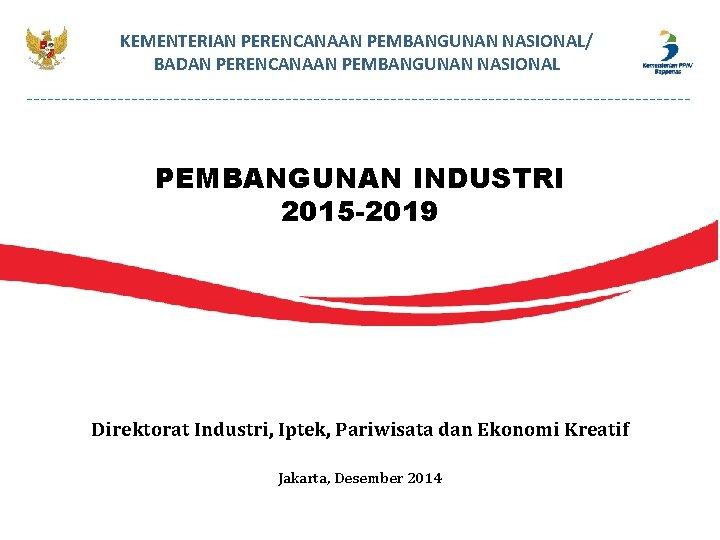 KEMENTERIAN PERENCANAAN PEMBANGUNAN NASIONAL/ BADAN PERENCANAAN PEMBANGUNAN NASIONAL PEMBANGUNAN INDUSTRI 2015 -2019 Direktorat Industri,