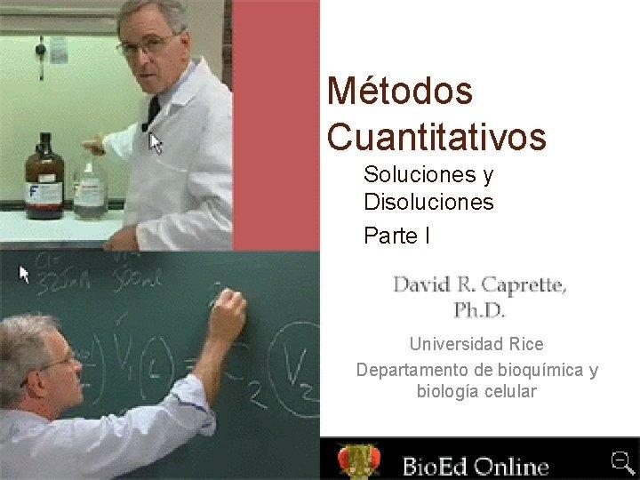 Métodos Cuantitativos Soluciones y Disoluciones Parte I Universidad Rice Departamento de bioquímica y biología