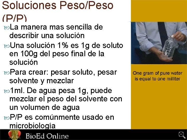 Soluciones Peso/Peso (P/P) La manera mas sencilla de describir una solución Una solución 1%
