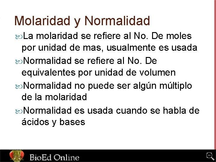 Molaridad y Normalidad La molaridad se refiere al No. De moles por unidad de