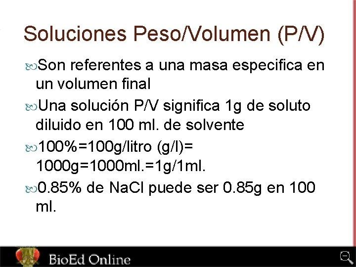 Soluciones Peso/Volumen (P/V) Son referentes a una masa especifica en un volumen final Una