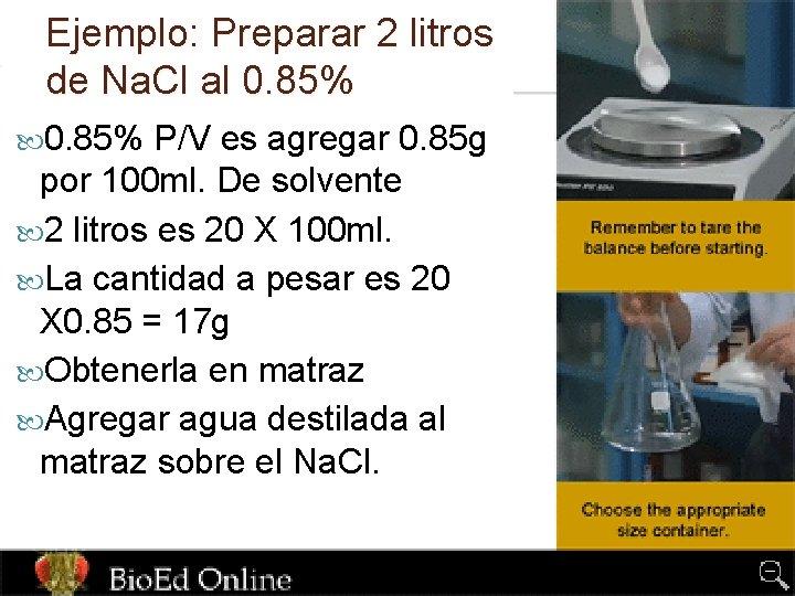 Ejemplo: Preparar 2 litros de Na. Cl al 0. 85% P/V es agregar 0.