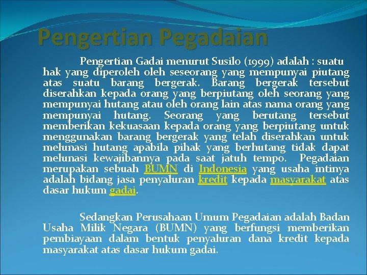Pengertian Pegadaian Pengertian Gadai menurut Susilo (1999) adalah : suatu hak yang diperoleh seseorang