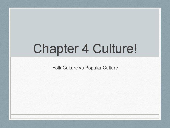 Chapter 4 Culture! Folk Culture vs Popular Culture