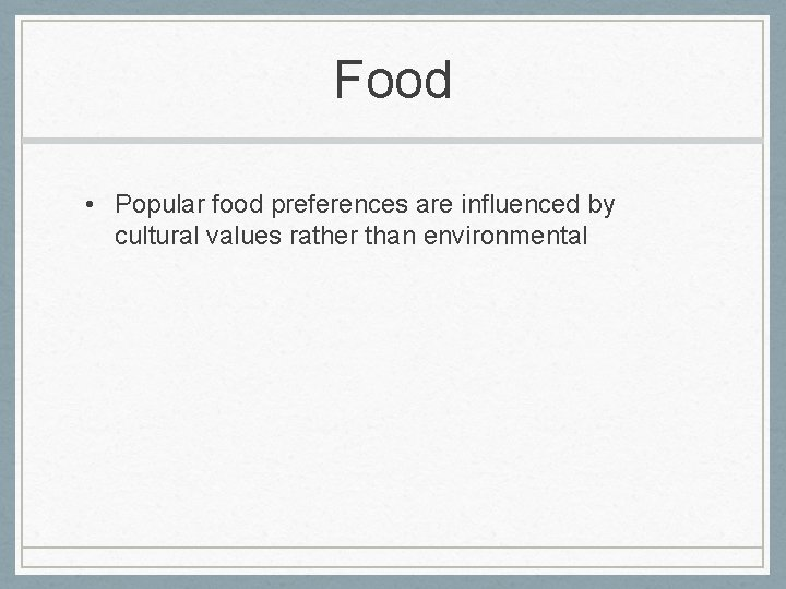 Food • Popular food preferences are influenced by cultural values rather than environmental