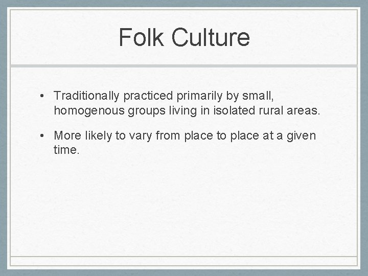 Folk Culture • Traditionally practiced primarily by small, homogenous groups living in isolated rural