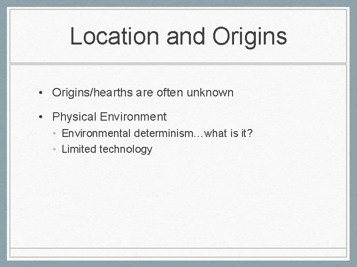 Location and Origins • Origins/hearths are often unknown • Physical Environment • Environmental determinism…what
