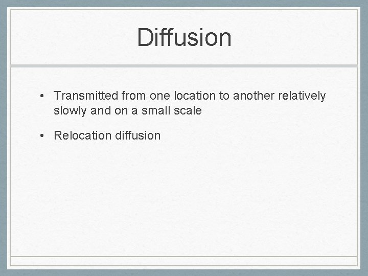 Diffusion • Transmitted from one location to another relatively slowly and on a small