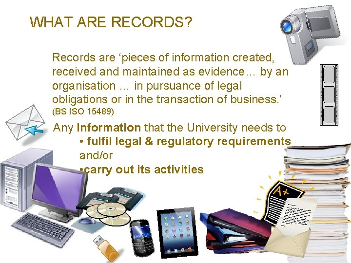 WHAT ARE RECORDS? Records are 'pieces of information created, received and maintained as evidence…