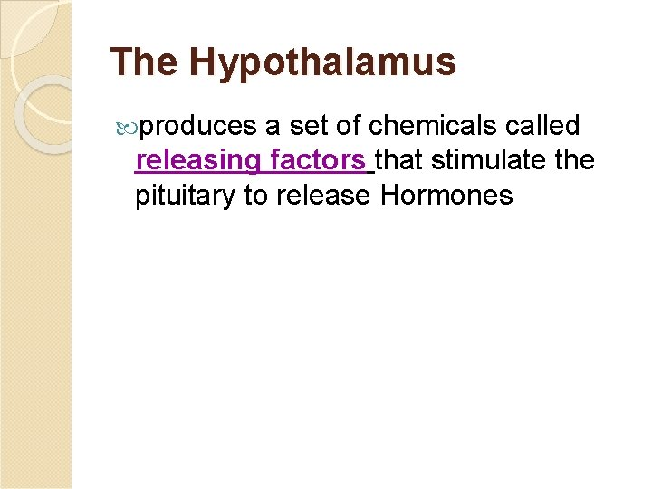 The Hypothalamus produces a set of chemicals called releasing factors that stimulate the pituitary