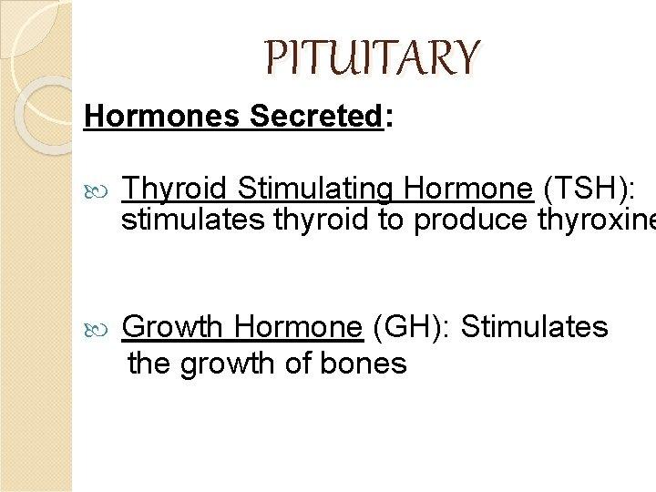 PITUITARY Hormones Secreted: Thyroid Stimulating Hormone (TSH): stimulates thyroid to produce thyroxine Growth Hormone