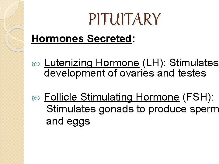 PITUITARY Hormones Secreted: Lutenizing Hormone (LH): Stimulates development of ovaries and testes Follicle Stimulating