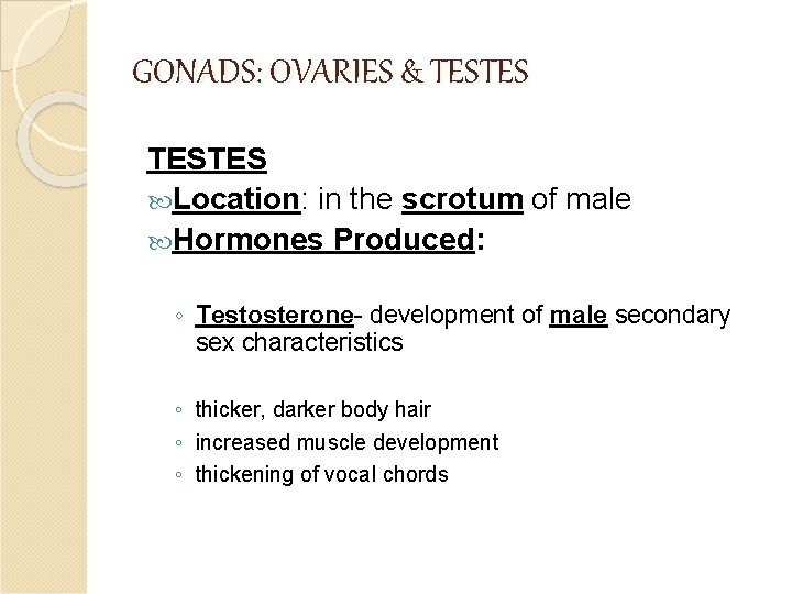 GONADS: OVARIES & TESTES Location: in the scrotum of male Hormones Produced: ◦ Testosterone-