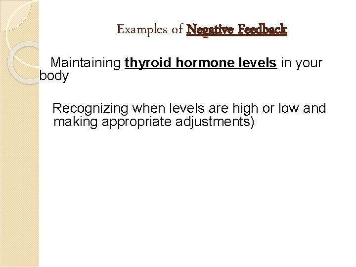 Examples of Negative Feedback Maintaining thyroid hormone levels in your body Recognizing when levels