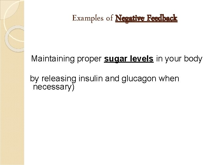 Examples of Negative Feedback Maintaining proper sugar levels in your body by releasing insulin