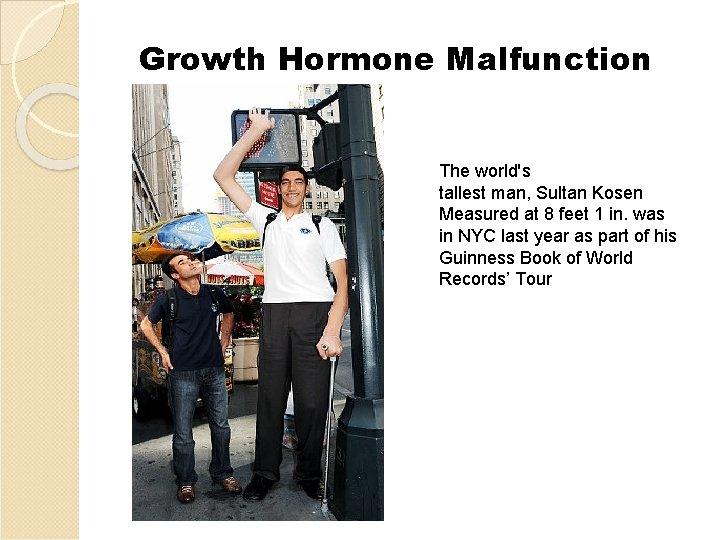 Growth Hormone Malfunction The world's tallest man, Sultan Kosen Measured at 8 feet 1