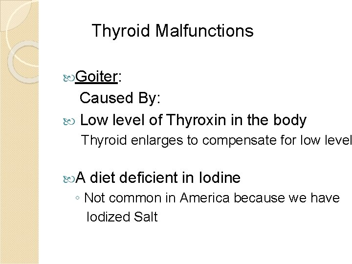 Thyroid Malfunctions Goiter: Caused By: Low level of Thyroxin in the body Thyroid enlarges