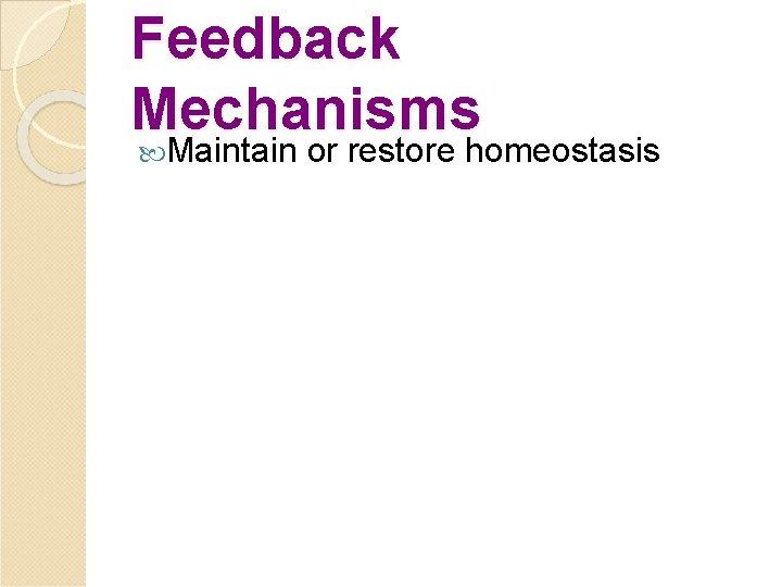 Feedback Mechanisms Maintain or restore homeostasis