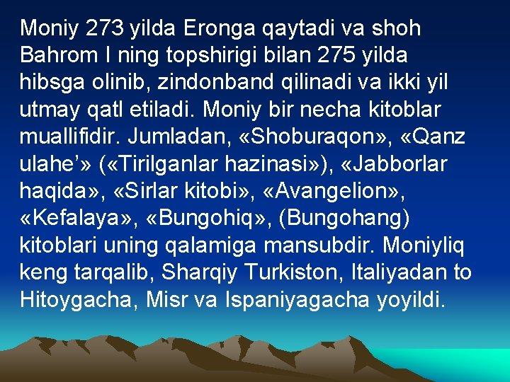 Mоniy 273 yildа Erоngа qаytаdi vа shоh Bаhrоm I ning tоpshirigi bilаn 275 yildа