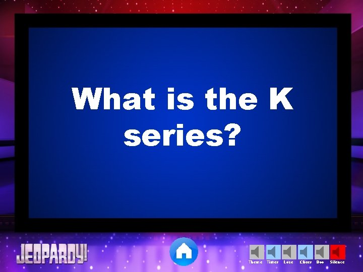 What is the K series? Theme Timer Lose Cheer Boo Silence