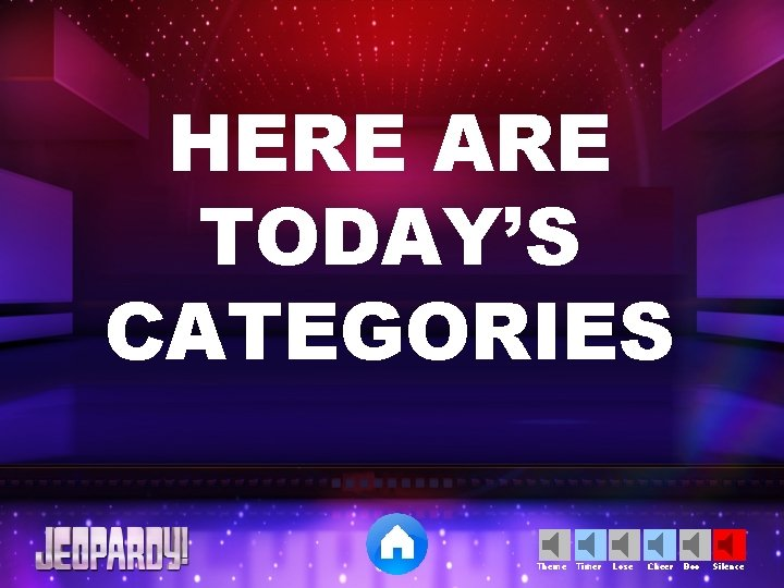 HERE ARE TODAY'S CATEGORIES Theme Timer Lose Cheer Boo Silence