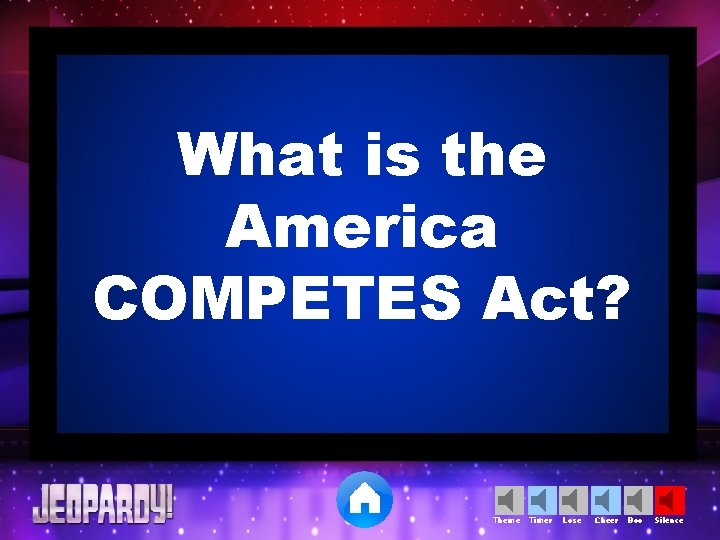 What is the America COMPETES Act? Theme Timer Lose Cheer Boo Silence
