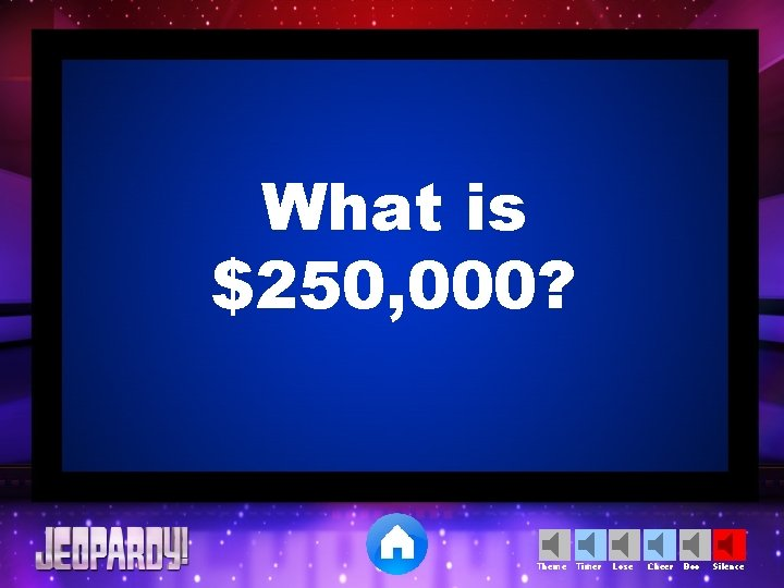 What is $250, 000? Theme Timer Lose Cheer Boo Silence