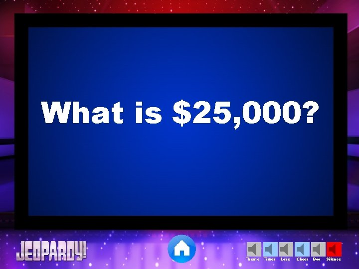 What is $25, 000? Theme Timer Lose Cheer Boo Silence