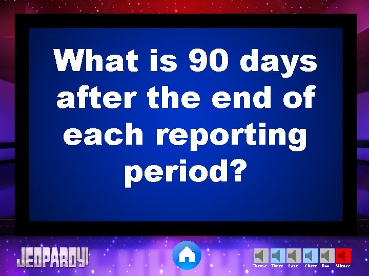 What is 90 days after the end of each reporting period? Theme Timer Lose