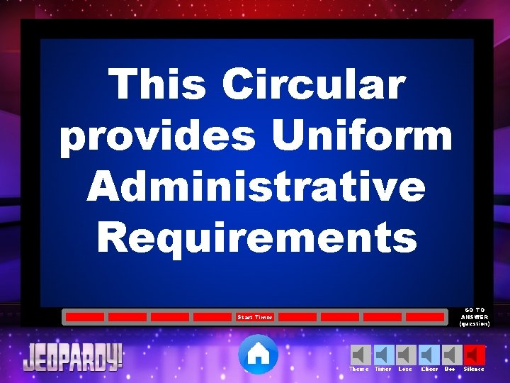 This Circular provides Uniform Administrative Requirements GO TO ANSWER (question) Start Timer Theme Timer